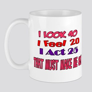 I Look 40, That Must Make Me 85! Mug